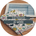 7 Ways to be Productive at Work