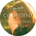 How to be confident around new people