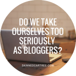 Do we take ourselves too seriously as bloggers?