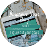 Figure Out What Your Goals // 8 Weeks to #ImproveYourBlog