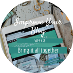 Bringing it all together // 8 Weeks to Improve Your Blog