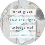 What gives YOU the right to judge my body?