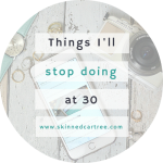 Things I'm going to stop doing when I'm 30.
