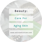 What You Need to Know about Aging Skin – Is There a Fountain of Youth