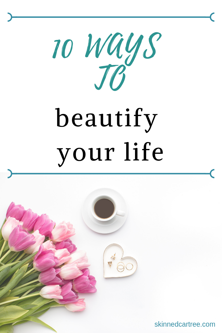10 Things To Work On When You Want To Beautify Your Life