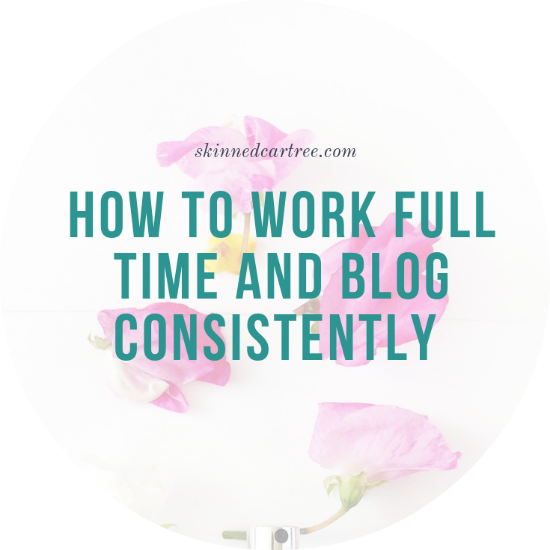 How to work full time and blog consistently