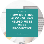 How quitting alcohol has helped me be more productive