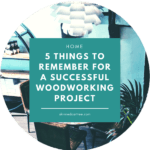 5 Things to Remember For a Successful Woodworking Project