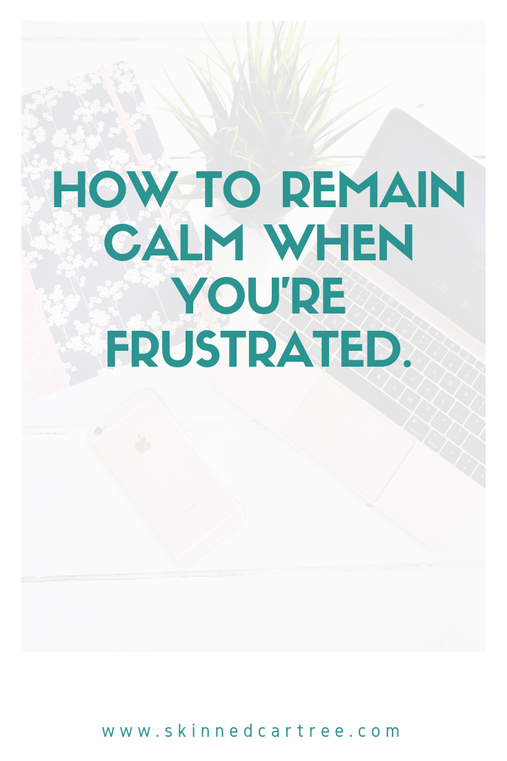 How to remain calm when you're frustrated.