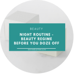 Night Routine – Beauty Regime Before You Doze Off