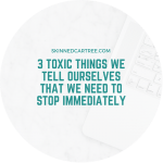3 toxic things we tell ourselves that we need to stop immediately