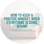 How to keep a positive mindset when everything is going wrong