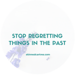 Stop regretting things in the past