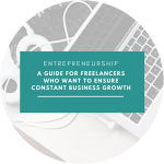 A Guide For Freelancers Who Want To Ensure Constant Business Growth