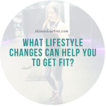 What Lifestyle Changes Can Help You to Get Fit?