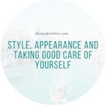 Style, Appearance And Taking Good Care Of Yourself